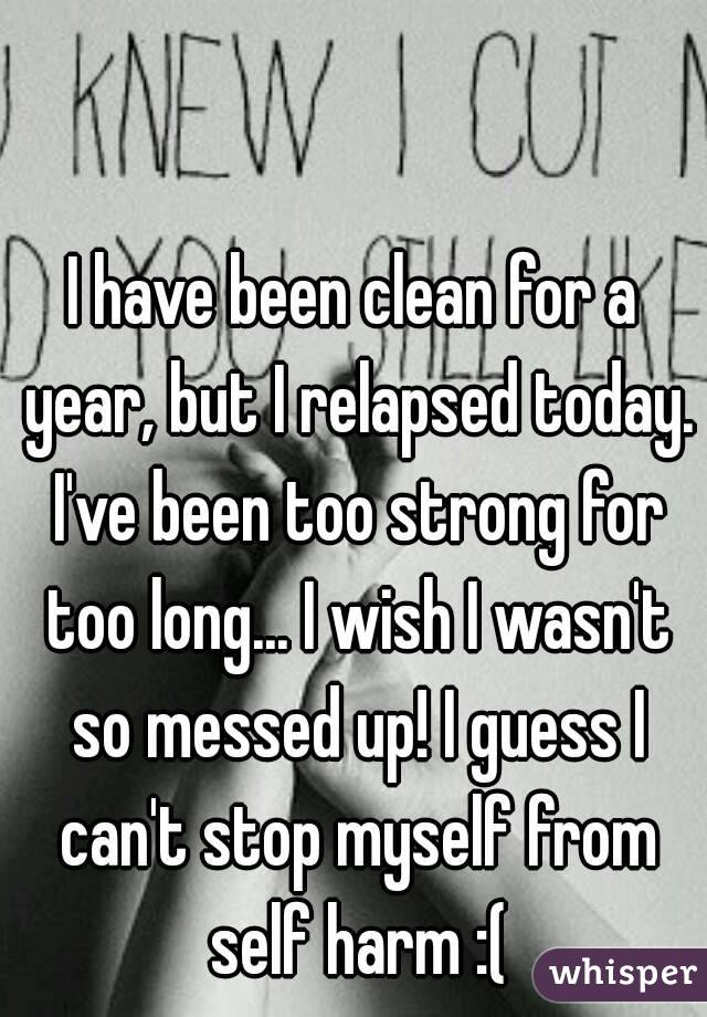 I have been clean for a year, but I relapsed today. I've been too strong for too long... I wish I wasn't so messed up! I guess I can't stop myself from self harm :(