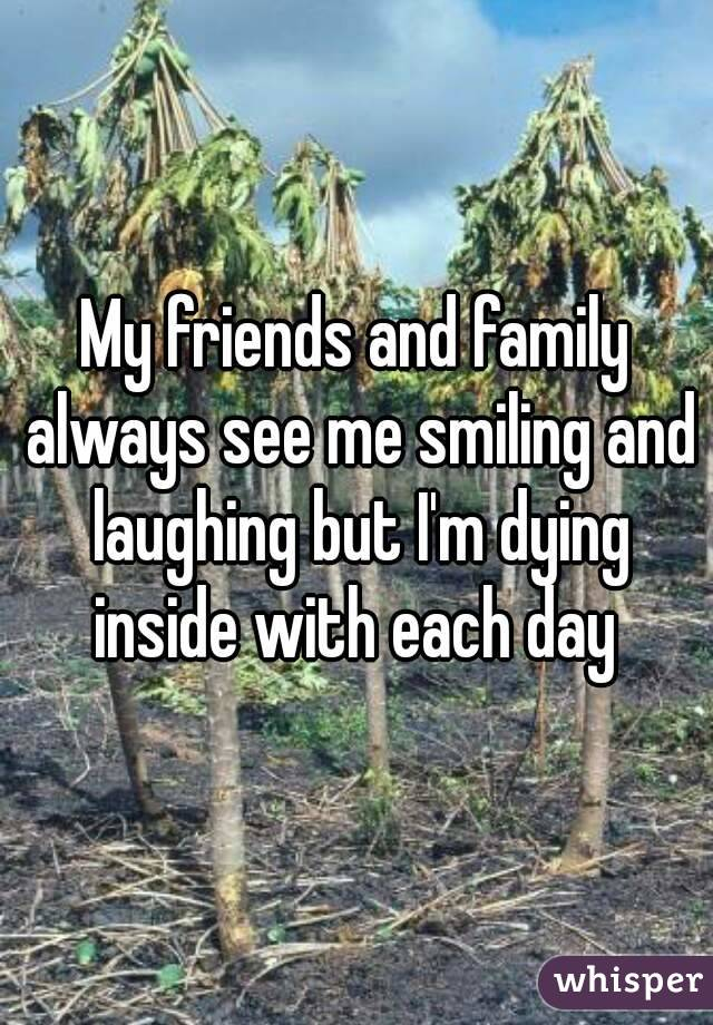 My friends and family always see me smiling and laughing but I'm dying inside with each day