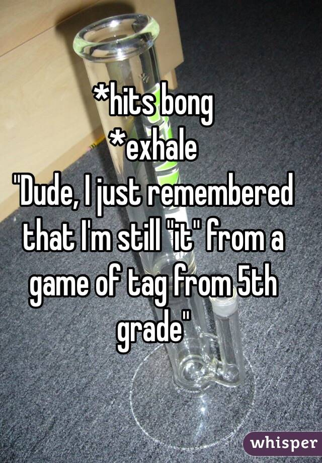 """*hits bong *exhale """"Dude, I just remembered that I'm still """"it"""" from a game of tag from 5th grade"""""""