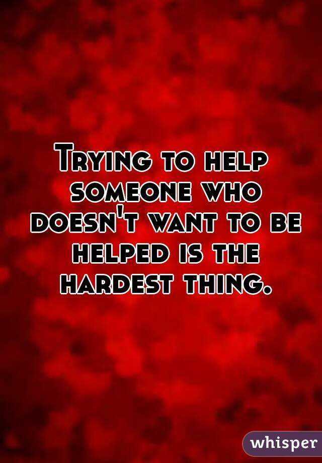 Trying to help someone who doesn't want to be helped is the hardest thing.