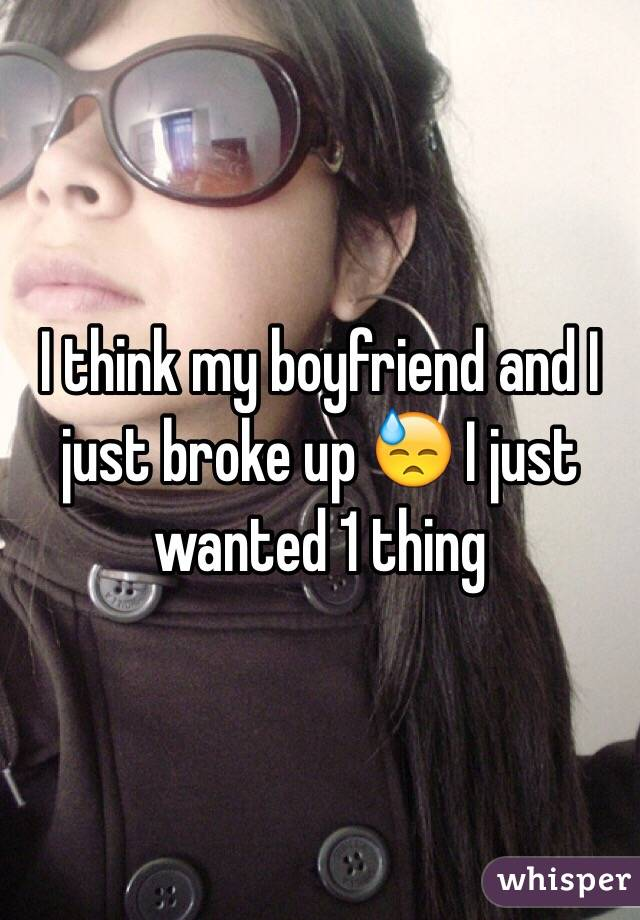 I think my boyfriend and I just broke up 😓 I just wanted 1 thing