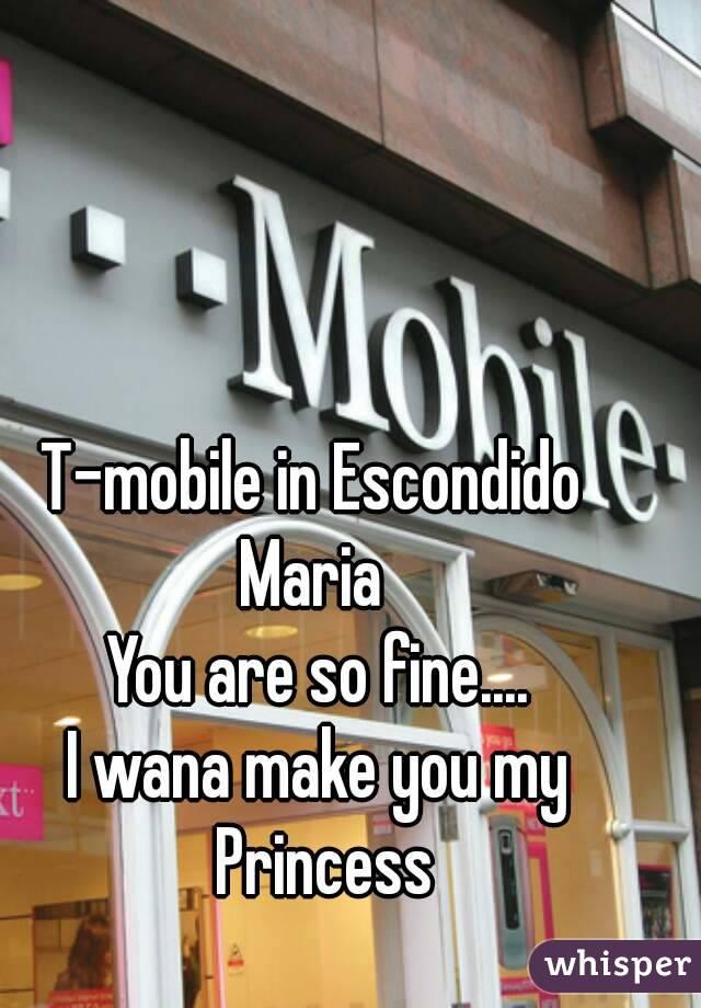T-mobile in Escondido  Maria  You are so fine.... I wana make you my Princess