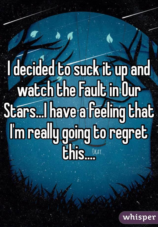 I decided to suck it up and watch the Fault in Our Stars...I have a feeling that I'm really going to regret this....