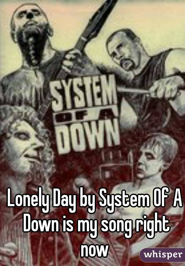 Lonely Day by System Of A Down is my song right now
