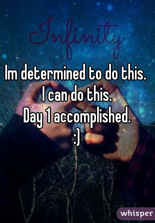 Im determined to do this.  I can do this. Day 1 accomplished. :)