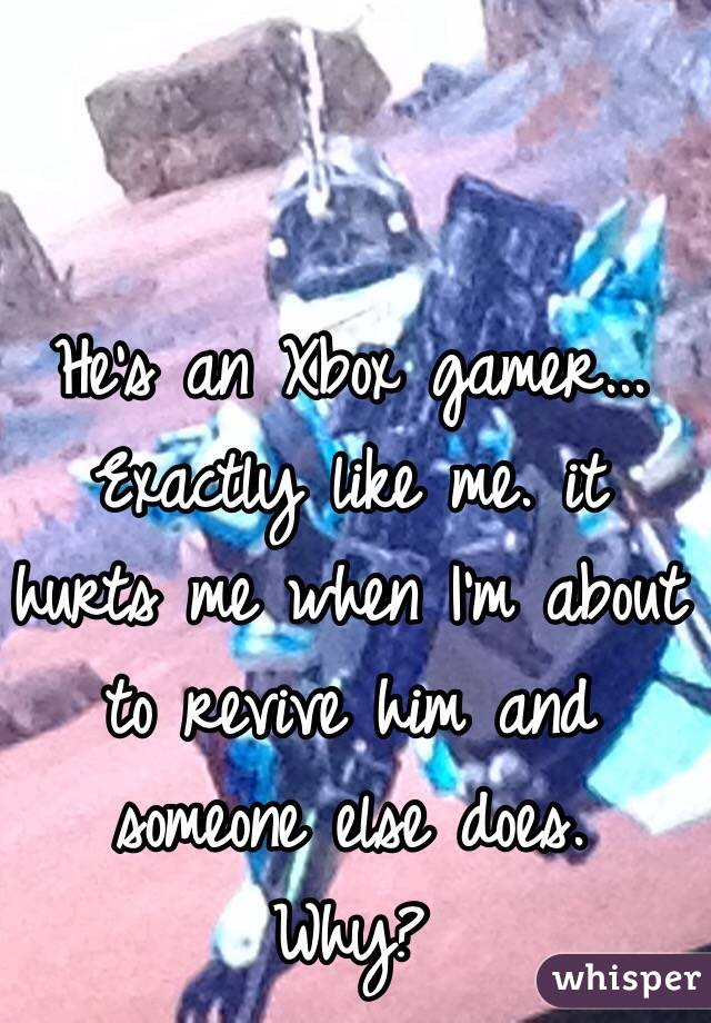 He's an Xbox gamer...  Exactly like me. it hurts me when I'm about to revive him and someone else does. Why?