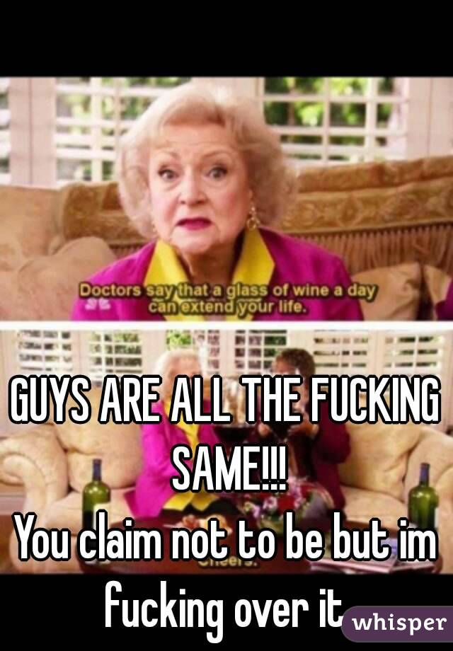 GUYS ARE ALL THE FUCKING SAME!!! You claim not to be but im fucking over it