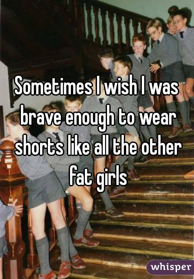 Sometimes I wish I was brave enough to wear shorts like all the other fat girls