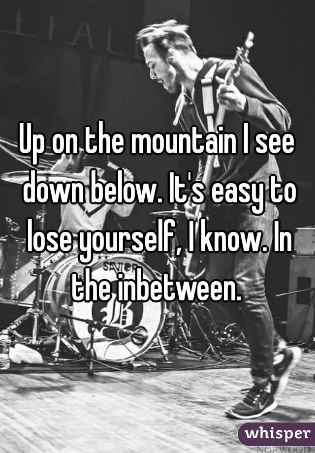 Up on the mountain I see down below. It's easy to lose yourself, I know. In the inbetween.