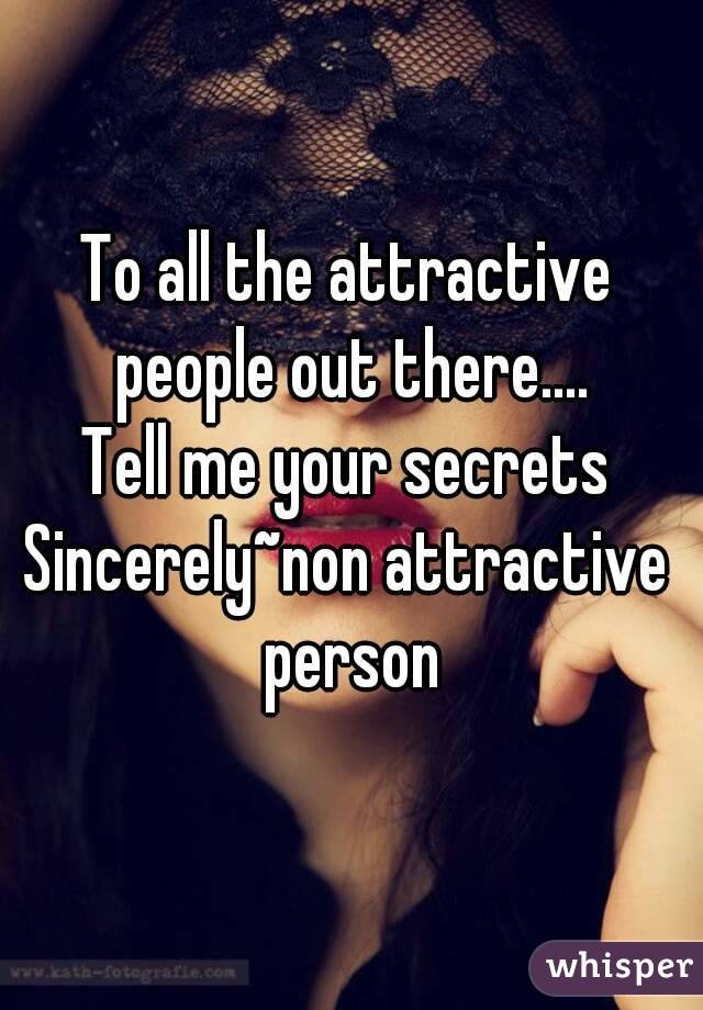 To all the attractive people out there.... Tell me your secrets Sincerely~non attractive person