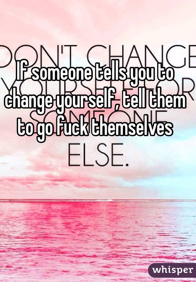 If someone tells you to change yourself, tell them to go fuck themselves