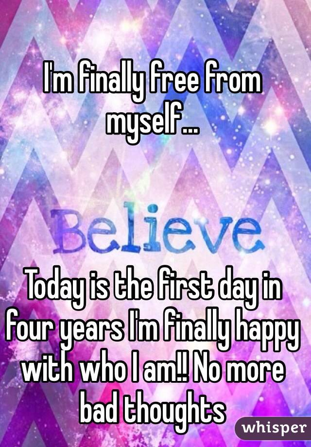 I'm finally free from myself...     Today is the first day in four years I'm finally happy with who I am!! No more bad thoughts