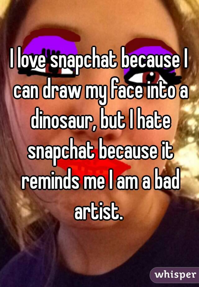 I love snapchat because I can draw my face into a dinosaur, but I hate snapchat because it reminds me I am a bad artist.