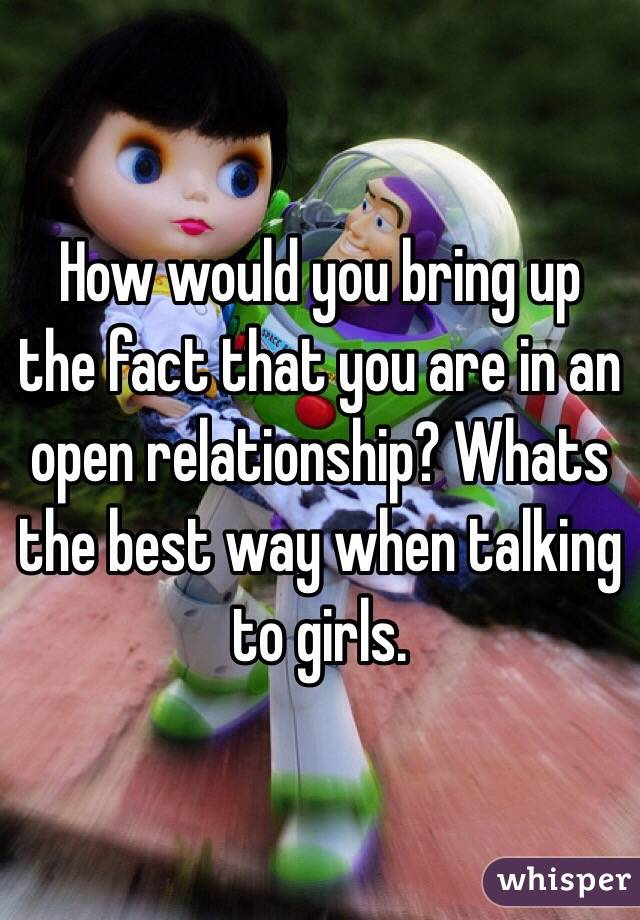 How would you bring up the fact that you are in an open relationship? Whats the best way when talking to girls.