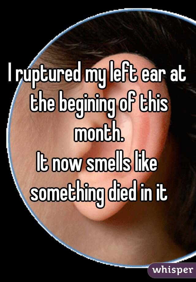 I ruptured my left ear at the begining of this month. It now smells like something died in it