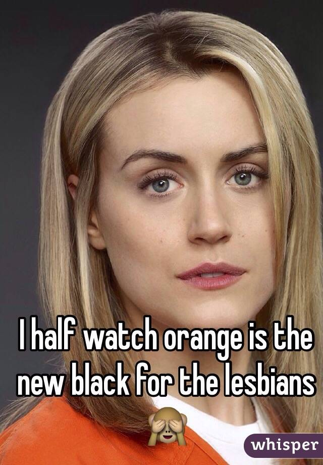 I half watch orange is the new black for the lesbians 🙈