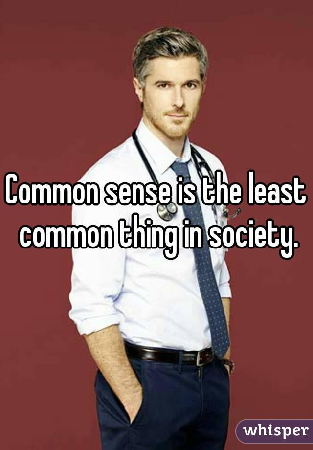 Common sense is the least common thing in society.