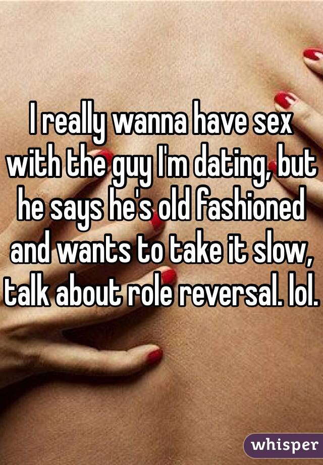 I really wanna have sex with the guy I'm dating, but he says he's old fashioned and wants to take it slow, talk about role reversal. lol.