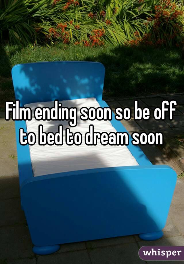 Film ending soon so be off to bed to dream soon