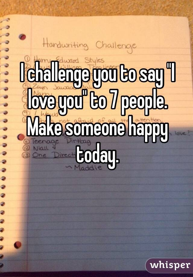 """I challenge you to say """"I love you"""" to 7 people. Make someone happy today."""