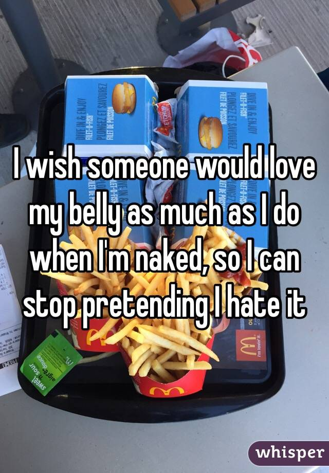 I wish someone would love my belly as much as I do when I'm naked, so I can stop pretending I hate it