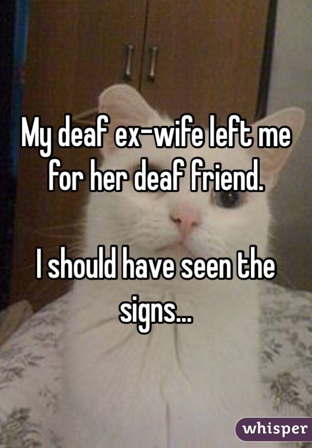 My deaf ex-wife left me for her deaf friend.  I should have seen the signs...