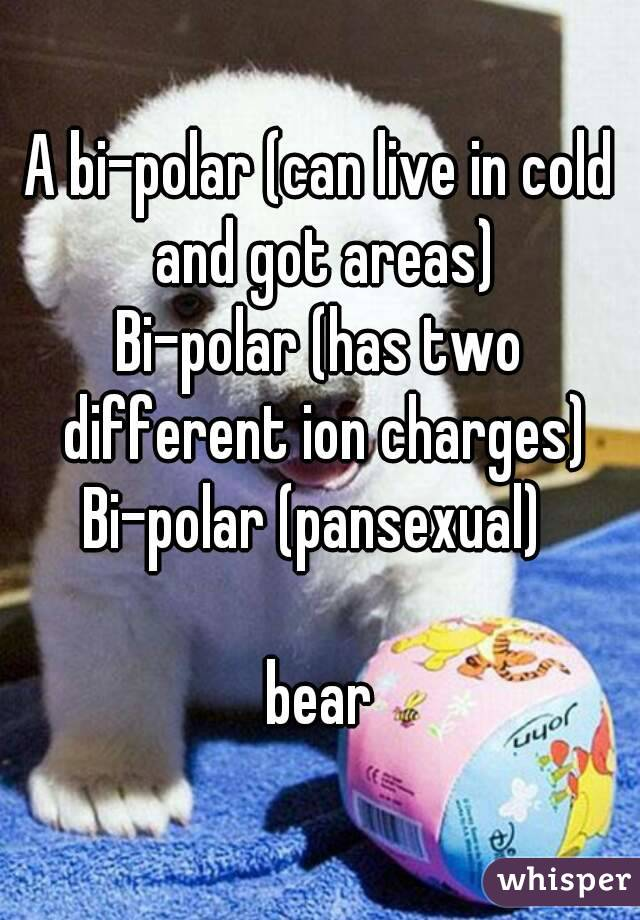 A bi-polar (can live in cold and got areas) Bi-polar (has two different ion charges) Bi-polar (pansexual)   bear