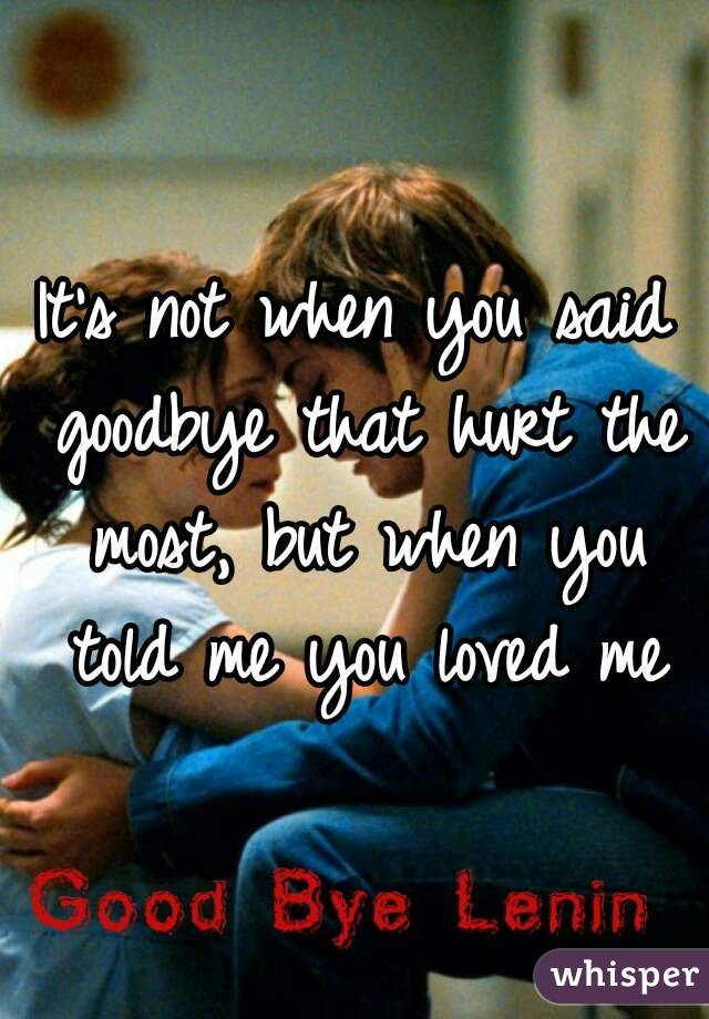 It's not when you said goodbye that hurt the most, but when you told me you loved me