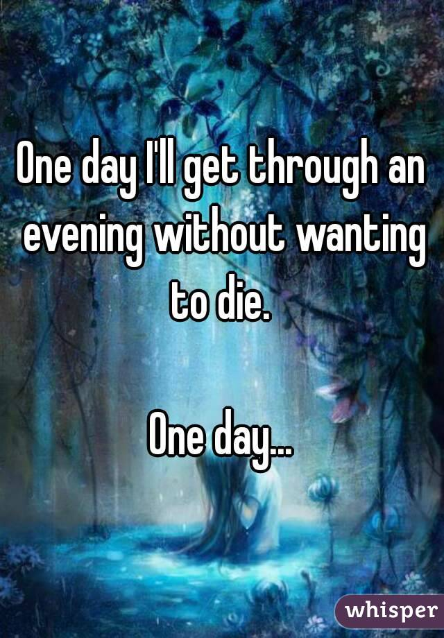 One day I'll get through an evening without wanting to die.   One day...