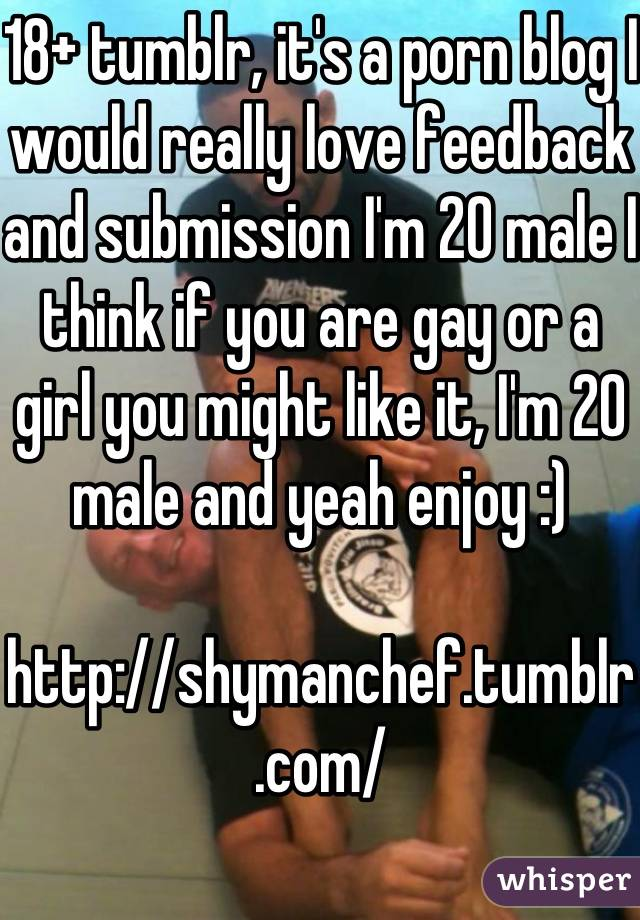 18+ tumblr, it's a porn blog I would really love feedback and submission I'm 20 male I think if you are gay or a girl you might like it, I'm 20 male and yeah enjoy :)  http://shymanchef.tumblr.com/
