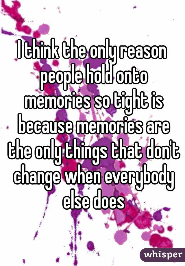I think the only reason people hold onto memories so tight is because memories are the only things that don't change when everybody else does