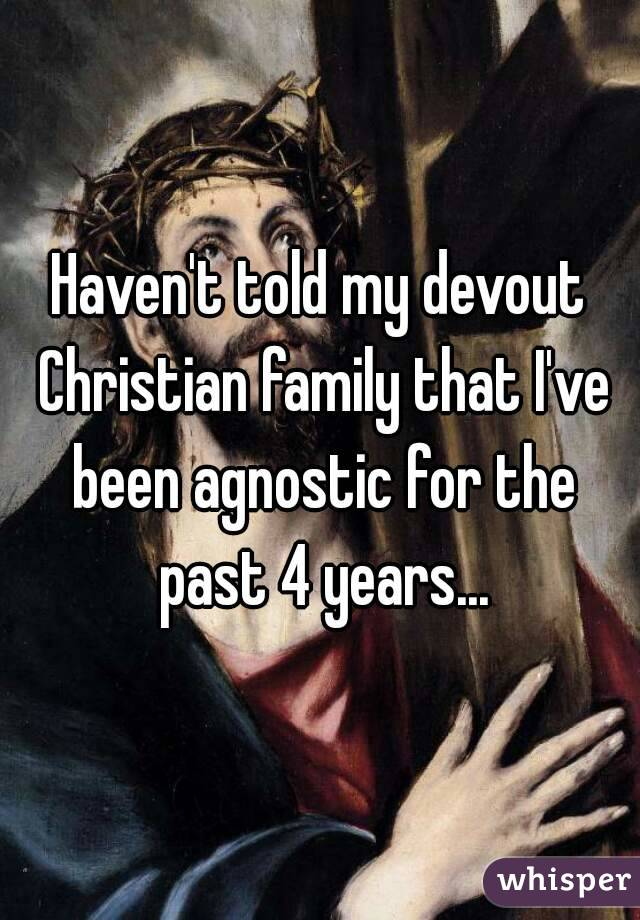 Haven't told my devout Christian family that I've been agnostic for the past 4 years...