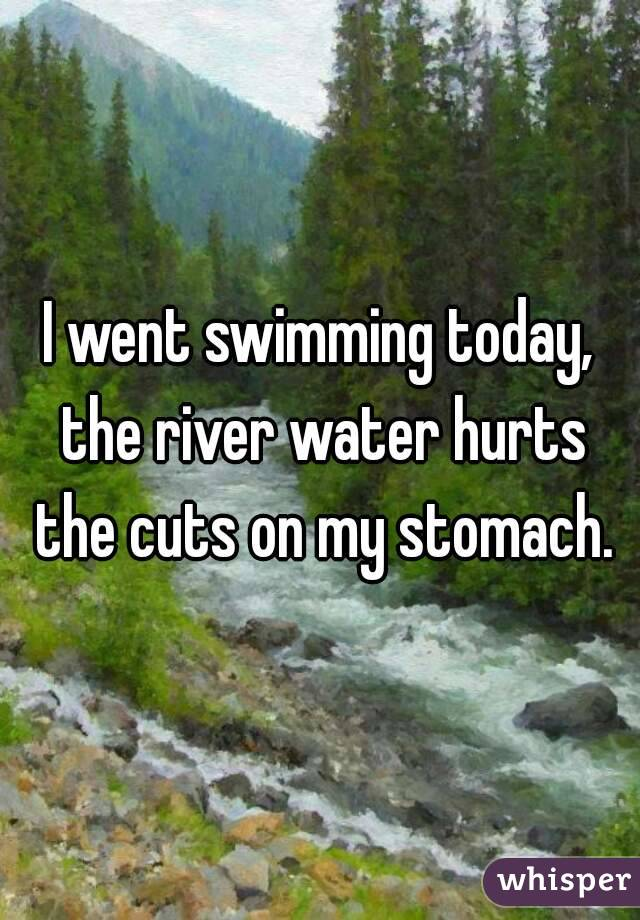I went swimming today, the river water hurts the cuts on my stomach.