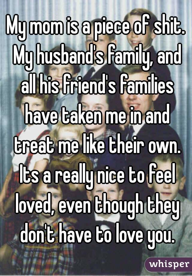 My mom is a piece of shit. My husband's family, and all his friend's families have taken me in and treat me like their own. Its a really nice to feel loved, even though they don't have to love you.