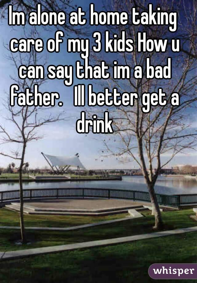Im alone at home taking care of my 3 kids How u can say that im a bad father.   Ill better get a drink
