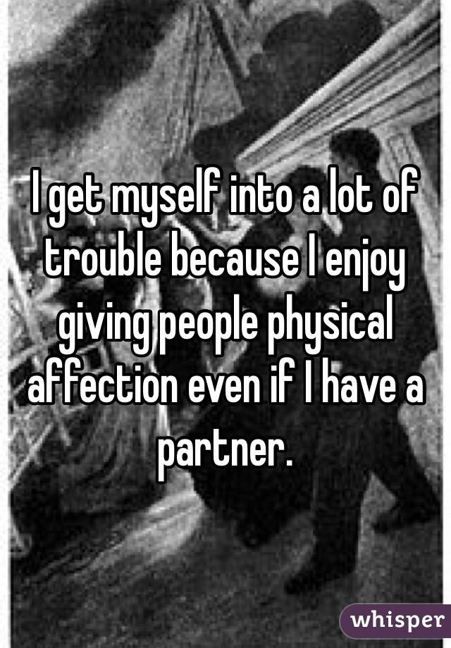 I get myself into a lot of trouble because I enjoy giving people physical affection even if I have a partner.