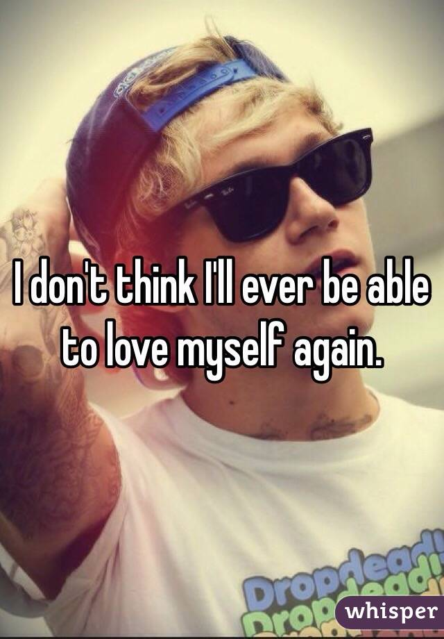 I don't think I'll ever be able to love myself again.
