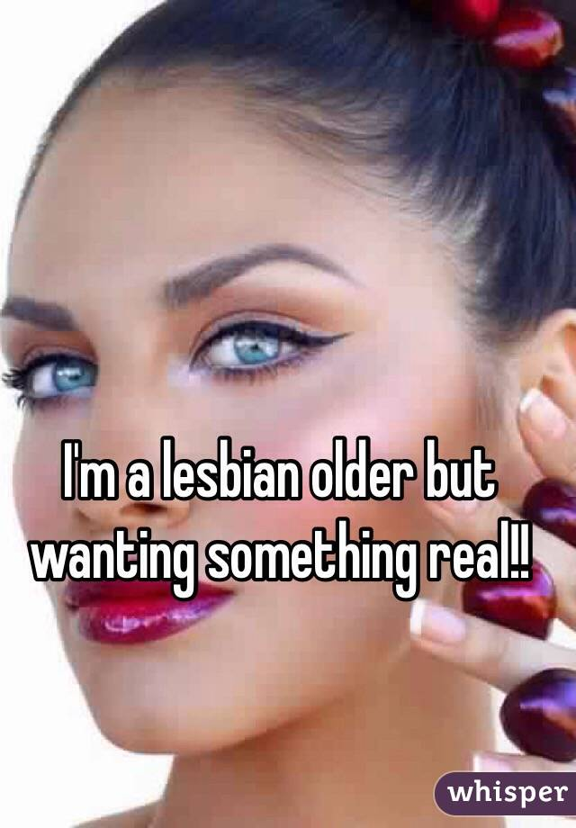 I'm a lesbian older but wanting something real!!