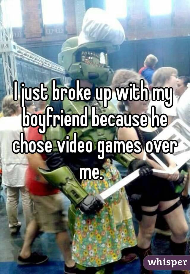 I just broke up with my boyfriend because he chose video games over me.