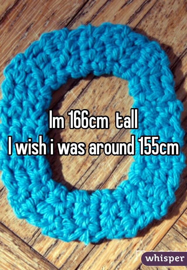 Im 166cm  tall I wish i was around 155cm