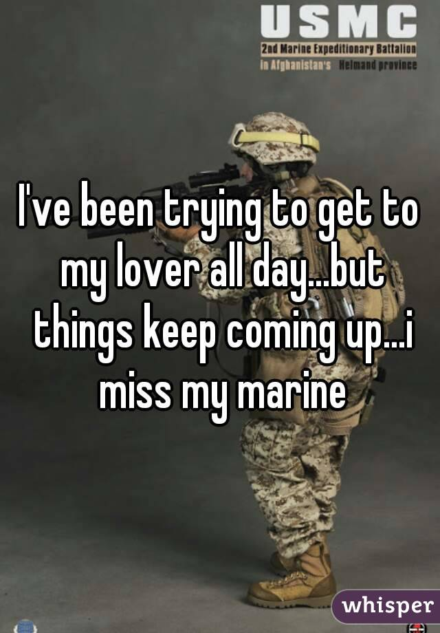 I've been trying to get to my lover all day...but things keep coming up...i miss my marine