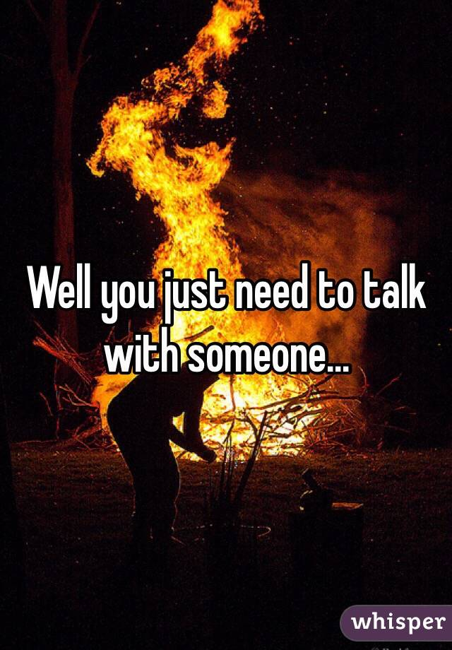 Well you just need to talk with someone...