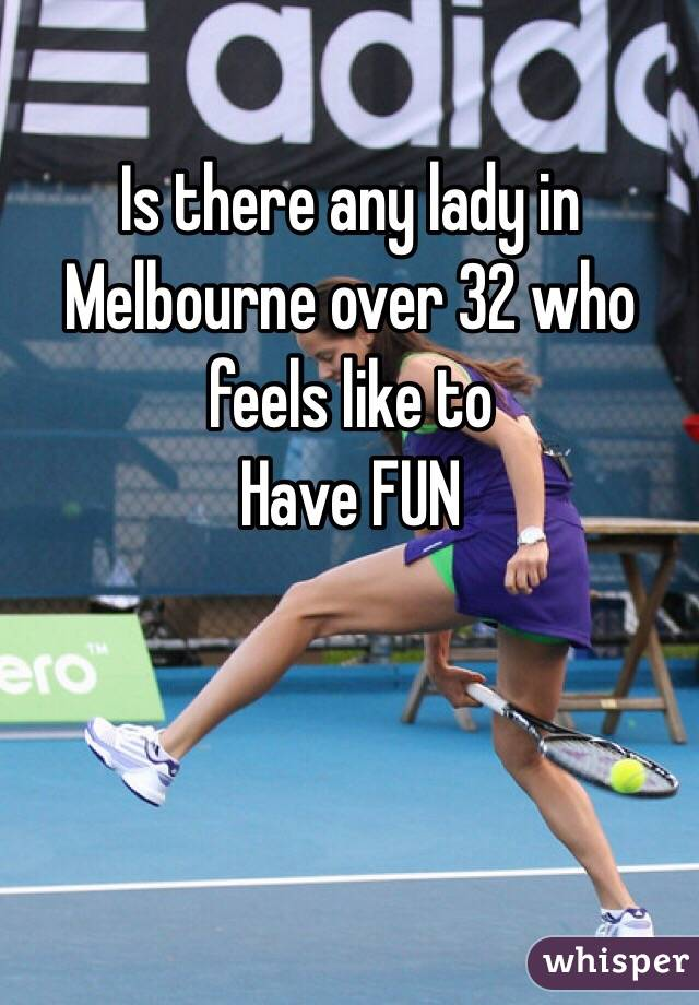Is there any lady in Melbourne over 32 who feels like to  Have FUN