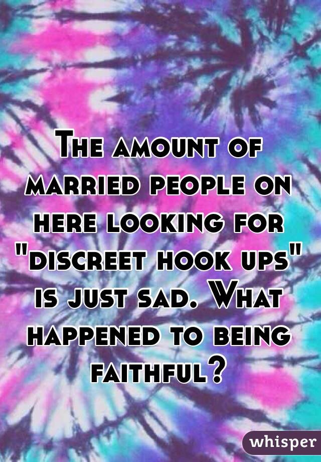 """The amount of married people on here looking for """"discreet hook ups"""" is just sad. What happened to being faithful?"""