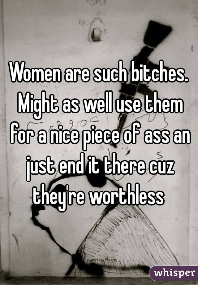 Women are such bitches. Might as well use them for a nice piece of ass an just end it there cuz they're worthless