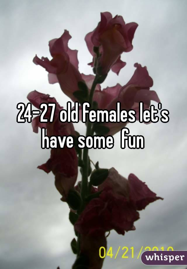 24-27 old females let's have some  fun