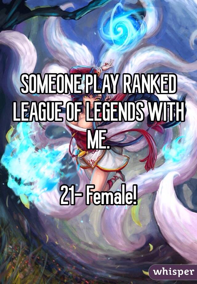 SOMEONE PLAY RANKED LEAGUE OF LEGENDS WITH ME.   21- Female!
