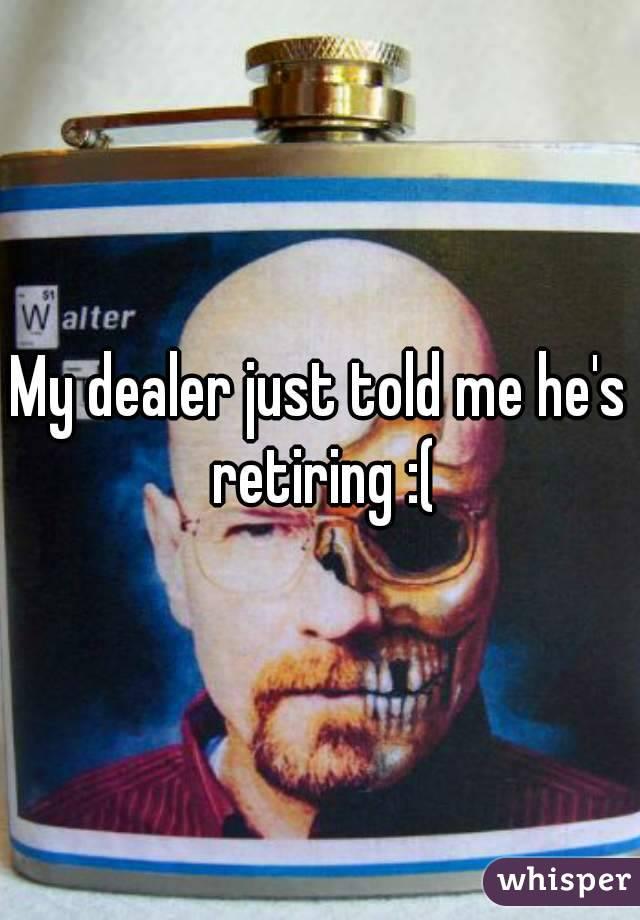 My dealer just told me he's retiring :(