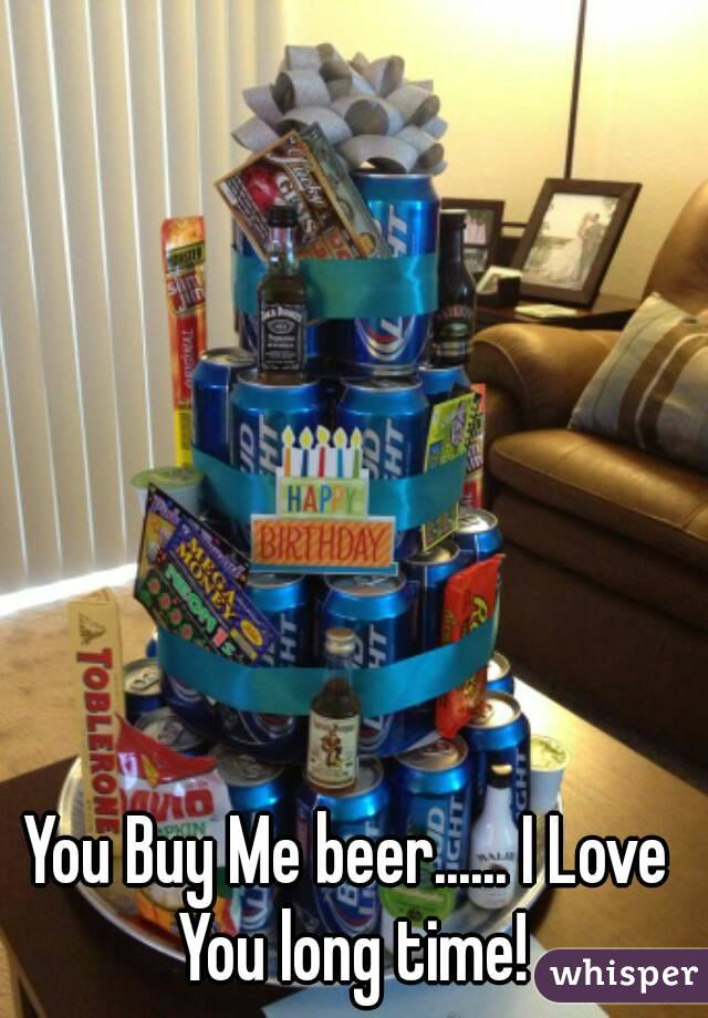You Buy Me beer...... I Love You long time!