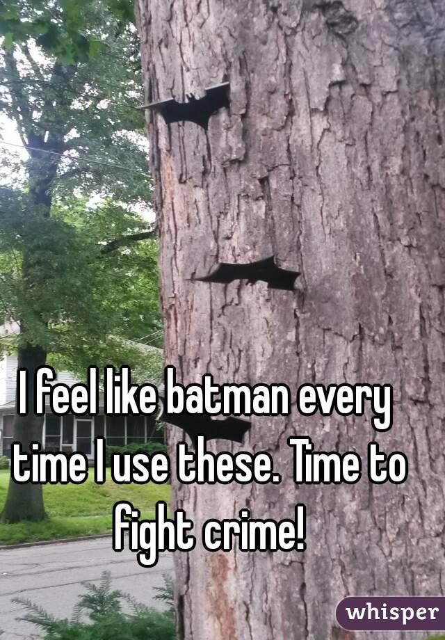 I feel like batman every time I use these. Time to fight crime!